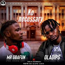 Mr. Gbafun – Ko Necessary ft. Oladips