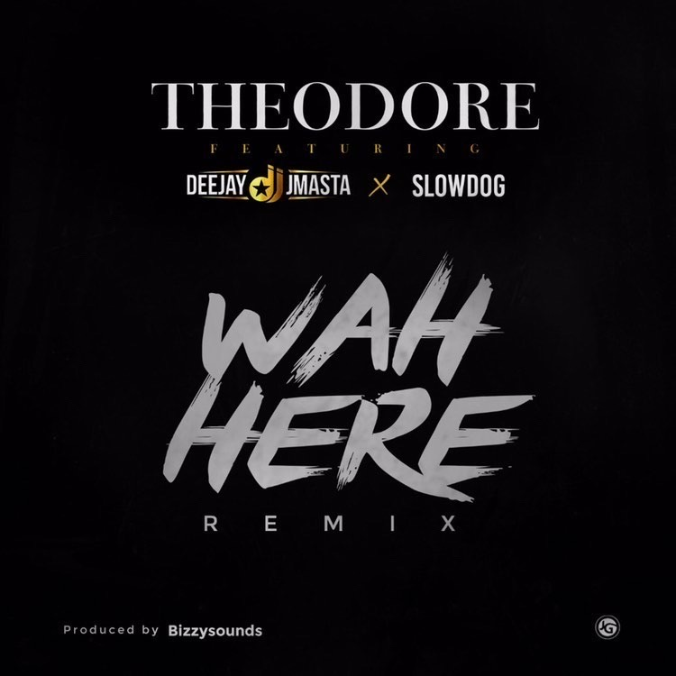 Theodore – Wah Here ft Deejay j Masta, Slow Dog (REMIX)