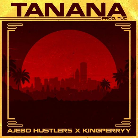 Ajebo Hustlers – Tanana ft. King Perryy